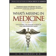 What's Missing In Medicine: Unleashing the Healing Power of the Subconscious Mind, Paperback/C. V. Tramont M. D.