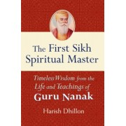 The First Sikh Spiritual Master: Timeless Wisdom from the Life and Teachings of Guru Nanak, Paperback