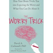 The Worry Trick How Your Brain Tricks You Into Expecting the Worst and What You Can Do about It