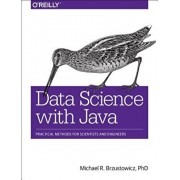 Data Science with Java: Practical Methods for Scientists and Engineers, Paperback/Phd Michael R. Brzustowicz