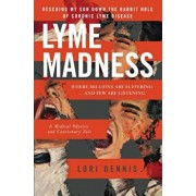 Lyme Madness: Rescuing My Son Down the Rabbit Hole of Chronic Lyme Disease, Paperback/Lori Dennis