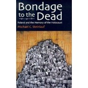 Bondage to the Dead: Poland and the Memory of the Holocaust, Paperback/Michael C. Steinlauf