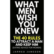 What Men Wish You Knew: The 40 Rules to Attract a Man and Keep Him (Dating Advice For Women), Paperback/Jarred Jameson