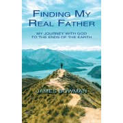 Finding My Real Father: My Journey With God to the Ends of the Earth, Paperback/James Bowman