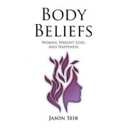 Body Beliefs - Women, Weight Loss, and Happiness, Paperback/Seib, Jason