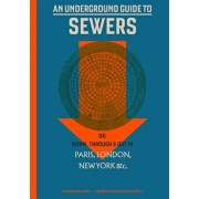 An Underground Guide to Sewers: Or: Down, Through and Out in Paris, London, New York, &c., Hardcover/Stephen Halliday