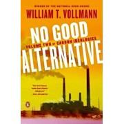 No Good Alternative: Volume Two of Carbon Ideologies, Paperback/William T. Vollmann