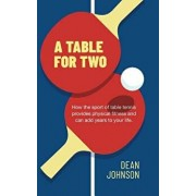 A Table for Two: How the sport of Table Tennis provides physical fitness and can add years to your life, Hardcover/Dean Johnson