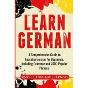 Learn German: A Comprehensive Guide to Learning German for Beginners, Including Grammar and 2500 Popular Phrases, Paperback/Simple Language Learning