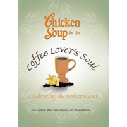 Chicken Soup for the Coffee Lover's Soul: Celebrating the Perfect Blend, Paperback/Jack Canfield