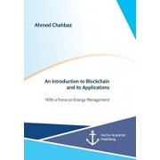 An Introduction to Blockchain and Its Applications. with a Focus on Energy Management, Paperback/Ahmed Chahbaz