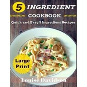 5 Ingredient Cookbook ***large Print Edition***: Quick and Easy 5 Ingredient Recipes: 5 Ingredients Timesaving Recipes Including Healthy Breakfast, Be, Paperback/Louise Davidson