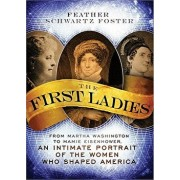 The First Ladies: From Martha Washington to Mamie Eisenhower, an Intimate Portrait of the Women Who Shaped America, Paperback/Feather Schwartz Foster
