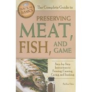 The Complete Guide to Preserving Meat, Fish, and Game: Step-By-Step Instructions to Freezing, Canning, Curing, and Smoking, Paperback/Ken Oster