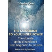 The Guidebook to Your Inner Power: The Ultimate Spiritual Handbook for Beginners to Masters, Paperback/Amelia Bert