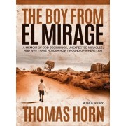The Boy from El Mirage: A Memoir of Humble Beginnings, Unexpected Miracles, and Why I Have No Idea How I Wound Up Where I Am, Hardcover/Thomas R. Horn