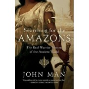Book - Searching for the Amazons: The Real Warrior Women of the Ancient World, Hardcover/John Man
