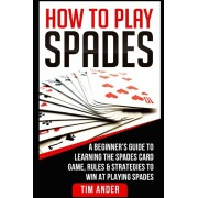 How To Play Spades: A Beginner's Guide to Learning the Spades Card Game, Rules, & Strategies to Win at Playing Spades, Paperback/Tim Ander
