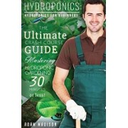 Hydroponic Gardening: The Ultimate Crash Course Guide to Mastering Hydroponics for Beginners in 24 Hours or Less!, Paperback/Adam Madison