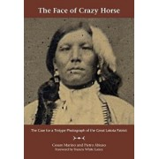 The Face of Crazy Horse: The Case for a Tintype Photograph of the Great Lakota Patriot, Paperback/Cesare Marino
