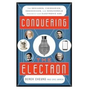 Conquering the Electron: The Geniuses, Visionaries, Egomaniacs, and Scoundrels Who Built Our Electronic Age, Hardcover