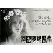 Flori din trecut.Regine si printese regale ale Romaniei/Lelia Zamani, Emanuel Badescu