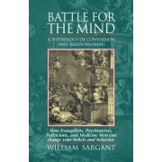 Battle for the Mind: A Physiology of Conversion and Brainwashing - How Evangelists, Psychiatrists, Politicians, and Medicine Men Can Change, Paperback