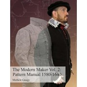 The Modern Maker Vol. 2: Pattern Manual 1580-1640: Men's and Women's Drafts from the Late 16th Through Mid 17th Centuries., Paperback/Mr Allan Mathew Gnagy