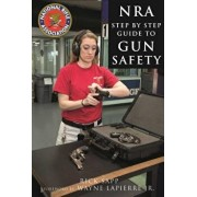 The Nra Step-By-Step Guide to Gun Safety: How to Care For, Use, and Store Your Firearms, Hardcover/Rick Sapp