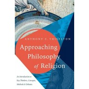Approaching Philosophy of Religion: An Introduction to Key Thinkers, Concepts, Methods and Debates, Paperback/Anthony C. Thiselton