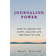 Journaling Power: How To Create the Happy, Healthy, Life You Want to Live, Paperback/Mari L. McCarthy