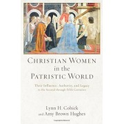 Christian Women in the Patristic World: Their Influence, Authority, and Legacy in the Second Through Fifth Centuries, Paperback