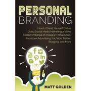 Personal Branding: How to Brand Yourself Online Using Social Media Marketing and the Hidden Potential of Instagram Influencers, Facebook, Paperback/Matt Golden