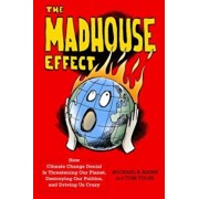 The Madhouse Effect: How Climate Change Denial Is Threatening Our Planet, Destroying Our Politics, and Driving Us Crazy, Hardcover/Michael Mann