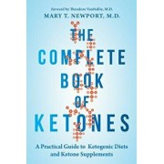 The Complete Book of Ketones: A Practical Guide to Ketogenic Diets and Ketone Supplements, Paperback/Mary Newport