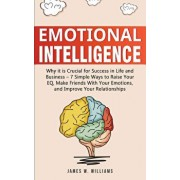 Emotional Intelligence: Why it is Crucial for Success in Life and Business - 7 Simple Ways to Raise Your EQ, Make Friends with Your Emotions,, Paperback/James W. Williams
