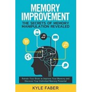 Memory Improvement - The Secrets of Memory Manipulation Revealed: Retrain Your Brain to Improve Your Memory and Discover Your Unlimited Memory Potenti, Paperback/Kyle Faber
