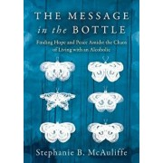 The Message in the Bottle: Finding Hope and Peace Amidst the Chaos of Living with an Alcoholic, Paperback/Stephanie B. McAuliffe