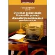 DICTIONAR DE PERSONAJE LITERARE DIN PROZA SI DRAMATURGIA ROMANEASCA PENTRU CLASELE IX-XII.