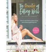 The Beauty of Eating Well: How to eat from a place of joy and achieve glowing skin, Hardcover/Camille Knowles