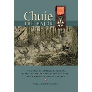 Chuie, The Major: The Story of Arthur H. Turner, a Hero at Belleau Wood and Soissons, and a Marine in and out of War, Hardcover/William Dow Turner