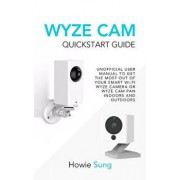Wyze CAM QuickStart Guide: Unofficial User Manual to Get the Most Out of Your Smart Wi-Fi Wyze Camera or Wyze CAM Pan Indoors and Outdoors, Paperback/Howie Sung