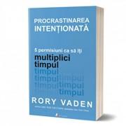 Procrastinarea intentionata. 5 permisiuni ca sa iti multiplici timpul/Rory Vaden