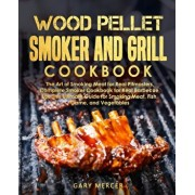 Wood Pellet Smoker and Grill Cookbook: The Art of Smoking Meat for Real Pitmasters, Complete Smoker Cookbook for Real Barbecue, Use This Ultimate Guid, Paperback/Gary Mercer