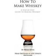 How to Make Whiskey by Bryan A Davis