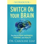 Switch on Your Brain Workbook: The Key to Peak Happiness, Thinking, and Health, Paperback/Dr Caroline Leaf