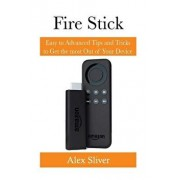 Fire Stick: Easy to Advanced Tips and Tricks to Get the Most Out of Your Device, Paperback/Alex Silver