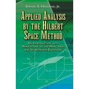 Applied Analysis by the Hilbert Space Method: An Introduction with Applications to the Wave, Heat, and Schr dinger Equations, Paperback/Samuel S. Holland