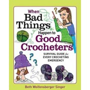 When Bad Things Happen to Good Crocheters: Survival Guide for Every Crocheting Emergency, Paperback/Beth Wolfensberger Singer