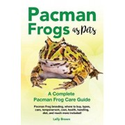 Pacman Frogs as Pets: Pacman Frog Breeding, Where to Buy, Types, Care, Temperament, Cost, Health, Handling, Diet, and Much More Included! a, Paperback/Lolly Brown